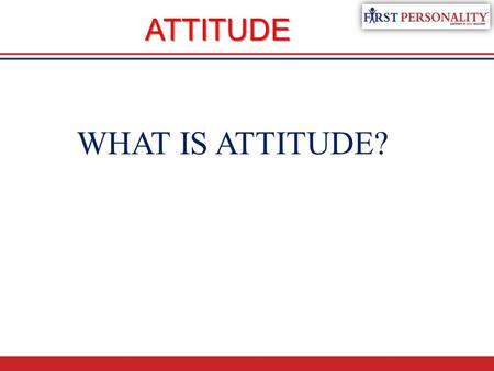 WHAT IS ATTITUDE? ATTITUDE. Attitude…. A n attitude is the way you communicate your mood to others. I t is the foundation of success regardless of your.
