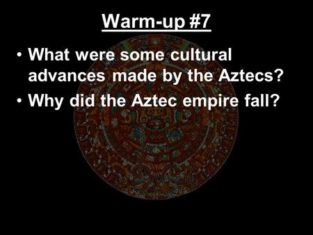Warm-up #7 What were some cultural advances made by the Aztecs? Why did the Aztec empire fall?