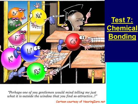 Test 7: Chemical Bonding Cartoon courtesy of NearingZero.net.