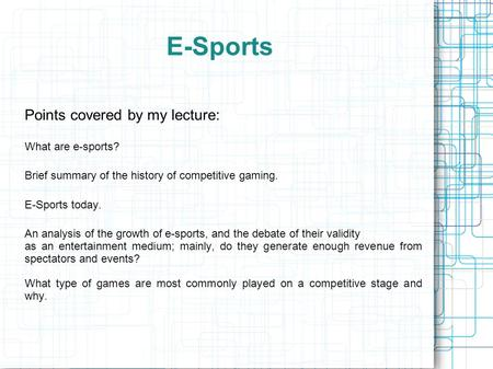 E-Sports Points covered by my lecture: What are e-sports? Brief summary of the history of competitive gaming. E-Sports today. An analysis of the growth.