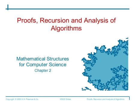 Proofs, Recursion and Analysis of Algorithms Mathematical Structures for Computer Science Chapter 2 Copyright © 2006 W.H. Freeman & Co.MSCS SlidesProofs,
