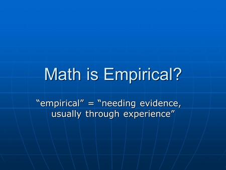 "Math is Empirical? ""empirical"" = ""needing evidence, usually through experience"""