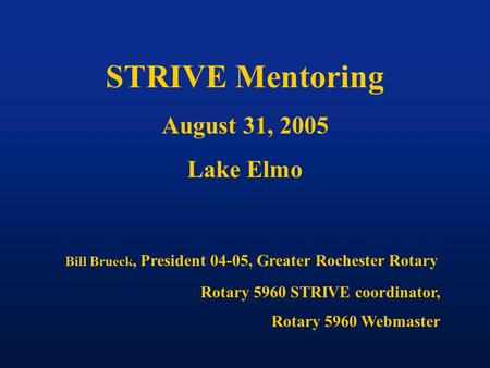STRIVE Mentoring August 31, 2005 Lake Elmo Bill Brueck, President 04-05, Greater Rochester Rotary Rotary 5960 STRIVE coordinator, Rotary 5960 Webmaster.