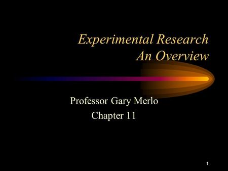 1 Experimental Research An Overview Professor Gary Merlo Chapter 11.