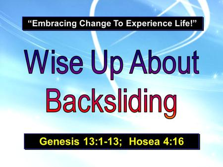 """Embracing Change To Experience Life!"" Genesis 13:1-13; Hosea 4:16."