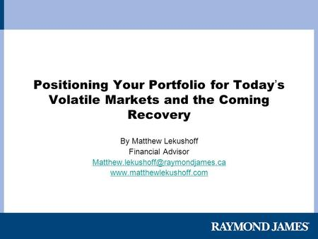Positioning Your Portfolio for Today ' s Volatile Markets and the Coming Recovery By Matthew Lekushoff Financial Advisor