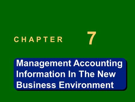 C H A P T E R 7 Management Accounting Information In The New Business Environment Management Accounting Information In The New Business Environment.