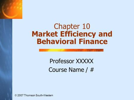 Chapter 10 Market Efficiency and Behavioral Finance Professor XXXXX Course Name / # © 2007 Thomson South-Western.