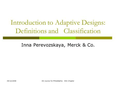 09/12/2008AD course for Philadelphia ASA Chapter Introduction to Adaptive Designs: Definitions and Classification Inna Perevozskaya, Merck & Co.