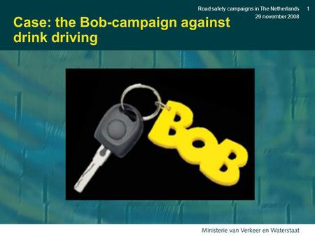 29 november 2008 Road safety campaigns in The Netherlands1 Case: the Bob-campaign against drink driving.