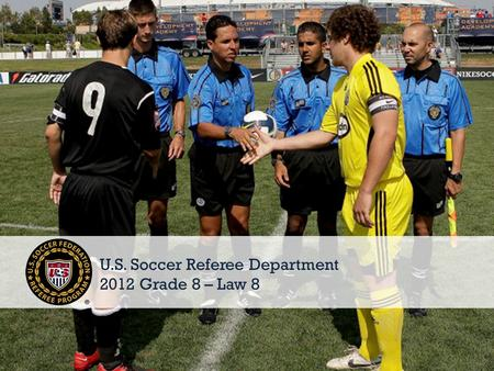 © 2011 U.S. Soccer1 U.S. Soccer Referee Department 2012 Grade 8 – Law 8.