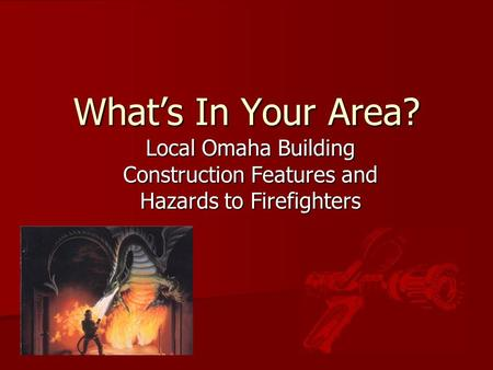 What's In Your Area? Local Omaha Building Construction Features and Hazards to Firefighters.