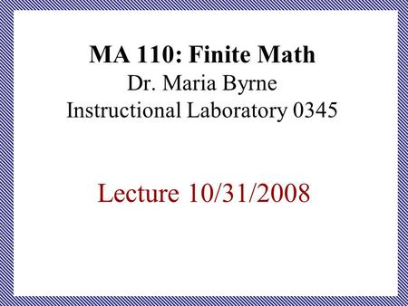 MA 110: Finite Math Dr. Maria Byrne Instructional Laboratory 0345 Lecture 10/31/2008.