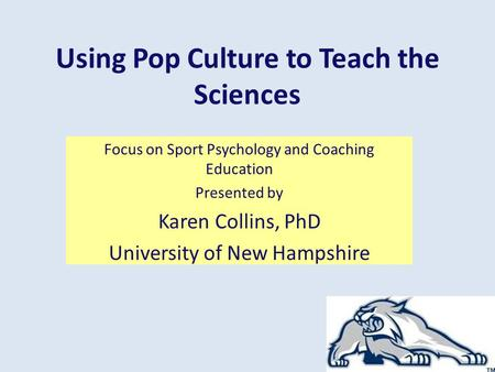 Using Pop Culture to Teach the Sciences Focus on Sport Psychology and Coaching Education Presented by Karen Collins, PhD University of New Hampshire.