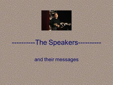 ----------The Speakers---------- and their messages.
