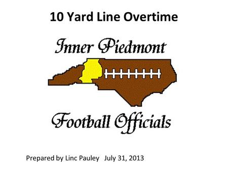 10 Yard Line Overtime Prepared by Linc Pauley July 31, 2013.