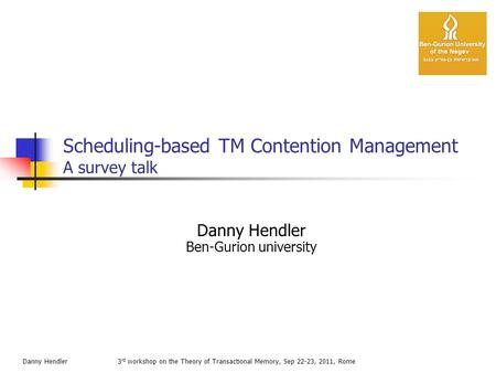 Scheduling-based TM Contention Management A survey talk 3 rd workshop on the Theory of Transactional Memory, Sep 22-23, 2011, Rome Danny Hendler Ben-Gurion.