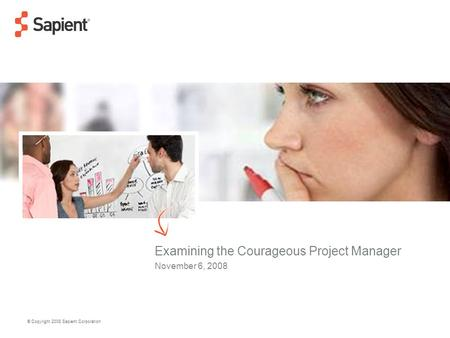 © Copyright 2008 Sapient Corporation Examining the Courageous Project Manager November 6, 2008.