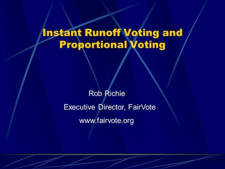 Instant Runoff Voting and Proportional Voting Rob Richie Executive Director, FairVote www.fairvote.org.