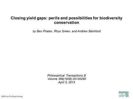 Closing yield gaps: perils and possibilities for biodiversity conservation by Ben Phalan, Rhys Green, and Andrew Balmford Philosophical Transactions B.