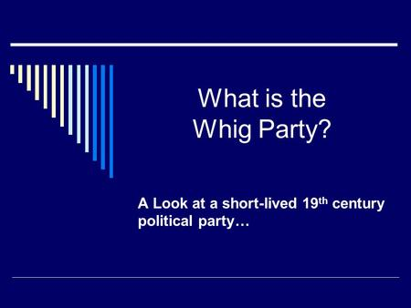 What is the Whig Party? A Look at a short-lived 19 th century political party…