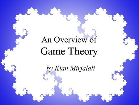 Game Theory An Overview of Game Theory by Kian Mirjalali.