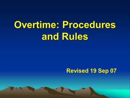 Overtime: Procedures and Rules Overtime: Procedures and Rules Revised 19 Sep 07.