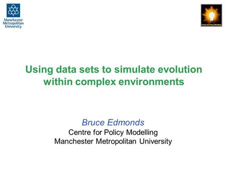 Using data sets to simulate evolution within complex environments Bruce Edmonds Centre for Policy Modelling Manchester Metropolitan University.
