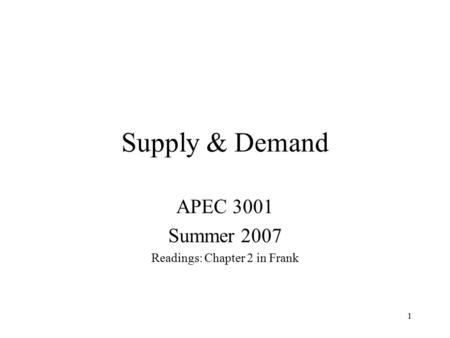 1 Supply & Demand APEC 3001 Summer 2007 Readings: Chapter 2 in Frank.