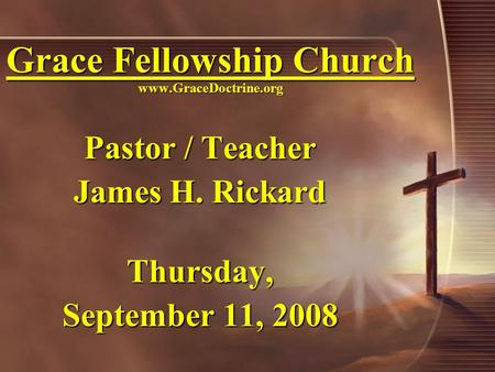 Grace Fellowship Church www.GraceDoctrine.org Pastor / Teacher James H. Rickard Thursday, September 11, 2008.