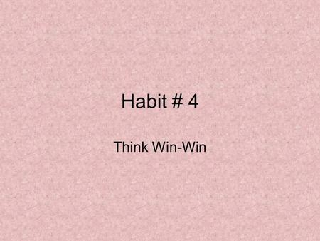 Habit # 4 Think Win-Win. Paradigms of Interdependence Independence: Habit 1 – Proactivity Habit 2 – Begin with the End in Mind Habit 3 – Put First Things.