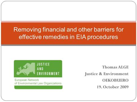 Thomas ALGE Justice & Environment OEKOBUERO 19. October 2009 Removing financial and other barriers for effective remedies in EIA procedures.