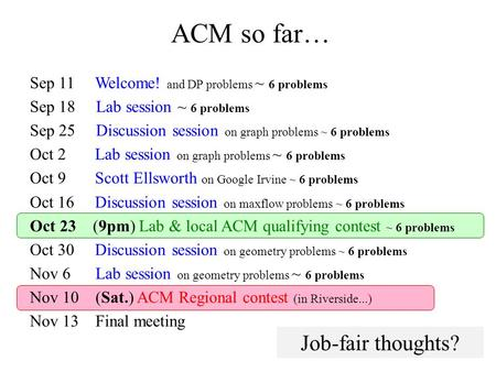 ACM so far… Sep 11 Welcome! and DP problems ~ 6 problems Sep 18 Lab session ~ 6 problems Sep 25 Discussion session on graph problems ~ 6 problems Oct 2.