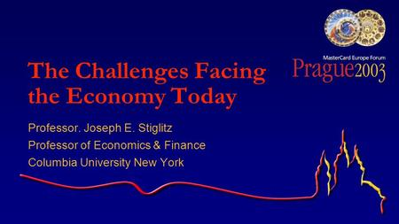 The Challenges Facing the Economy Today Professor. Joseph E. Stiglitz Professor of Economics & Finance Columbia University New York.