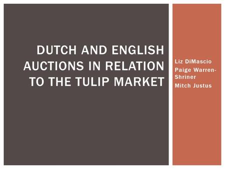Liz DiMascio Paige Warren- Shriner Mitch Justus DUTCH AND ENGLISH AUCTIONS IN RELATION TO THE TULIP MARKET.