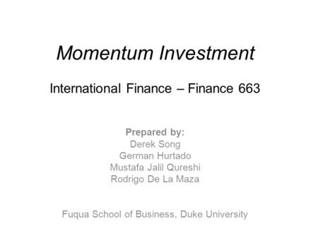 Momentum Investment International Finance – Finance 663 Prepared by: Derek Song German Hurtado Mustafa Jalil Qureshi Rodrigo De La Maza Fuqua School of.