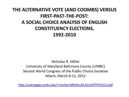THE ALTERNATIVE VOTE (AND COOMBS) VERSUS FIRST-PAST-THE-POST: A SOCIAL CHOICE ANALYSIS OF ENGLISH CONSTITUENCY ELECTIONS, 1992-2010 Nicholas R. Miller.
