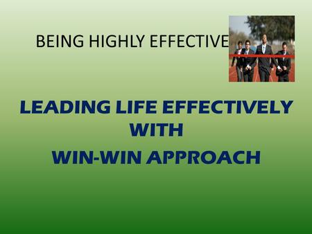BEING HIGHLY EFFECTIVE LEADING LIFE EFFECTIVELY WITH WIN-WIN APPROACH.