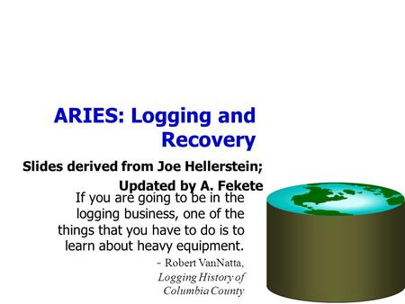 ARIES: Logging and Recovery Slides derived from Joe Hellerstein; Updated by A. Fekete If you are going to be in the logging business, one of the things.