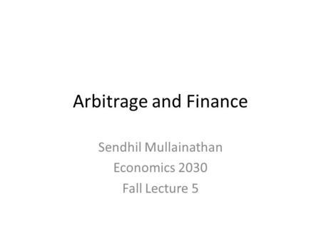 Arbitrage and Finance Sendhil Mullainathan Economics 2030 Fall Lecture 5.