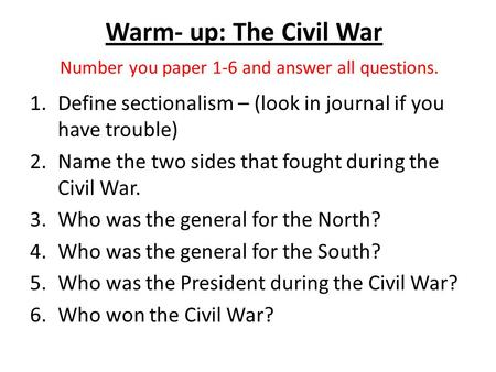 Warm- up: The Civil War Number you paper 1-6 and answer all questions. 1.Define sectionalism – (look in journal if you have trouble) 2.Name the two sides.
