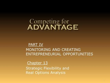 1 Chapter 13 Strategic Flexibility and Real Options Analysis PART IV MONITORING AND CREATING ENTREPRENEURIAL OPPORTUNITIES.