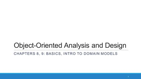 Object-Oriented Analysis and Design CHAPTERS 8, 9: BASICS, INTRO TO DOMAIN MODELS 1.