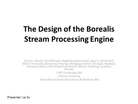 The Design of the Borealis Stream Processing Engine Daniel J. Abadi1, Yanif Ahmad2, Magdalena Balazinska1, Ug ̆ur C ̧ etintemel2, Mitch Cherniack3, Jeong-Hyon.