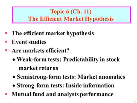 1 Topic 6 (Ch. 11) The Efficient Market Hypothesis  The efficient market hypothesis  Event studies  Are markets efficient?  Weak-form tests: Predictability.