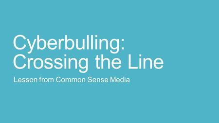 Cyberbulling: Crossing the Line Lesson from Common Sense Media.