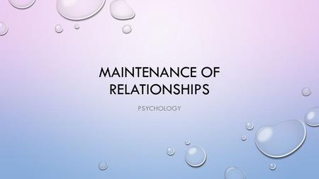 MAINTENANCE OF RELATIONSHIPS PSYCHOLOGY. WHAT CAN YOU REMEMBER FROM LAST WEEK? THIS WEEK WE WILL BE FOCUSING ON MAINTENANCE.