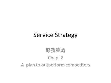 Service Strategy 服務策略 Chap. 2 A plan to outperform competitors.