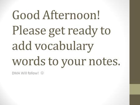 Good Afternoon! Please get ready to add vocabulary words to your notes. DMA Will follow!