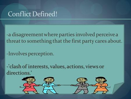 Conflict Defined! a disagreement where parties involved perceive a threat to something that the first party cares about. Involves perception. 'clash of.